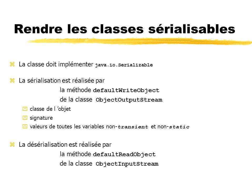 Rendre les classes sérialisables  La classe doit implémenter java.io.Serializable zLa sérialisation est réalisée par la méthode defaultWriteObject de la classe ObjectOutputStream yclasse de l 'objet ysignature  valeurs de toutes les variables non- transient et non- static zLa désérialisation est réalisée par la méthode defaultReadObject de la classe ObjectInputStream