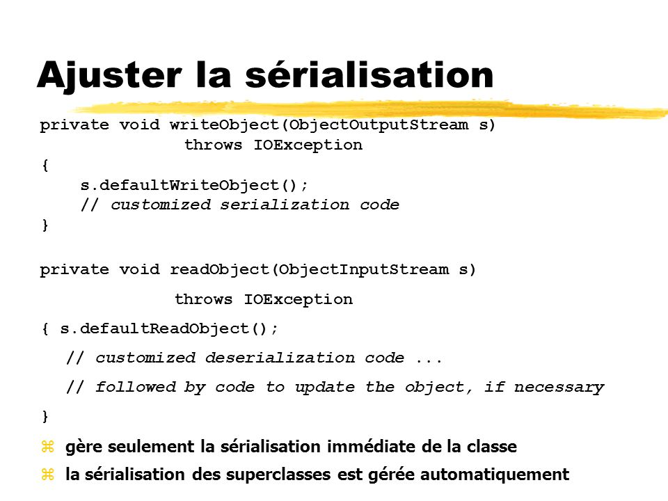 Ajuster la sérialisation private void writeObject(ObjectOutputStream s) throws IOException { s.defaultWriteObject(); // customized serialization code