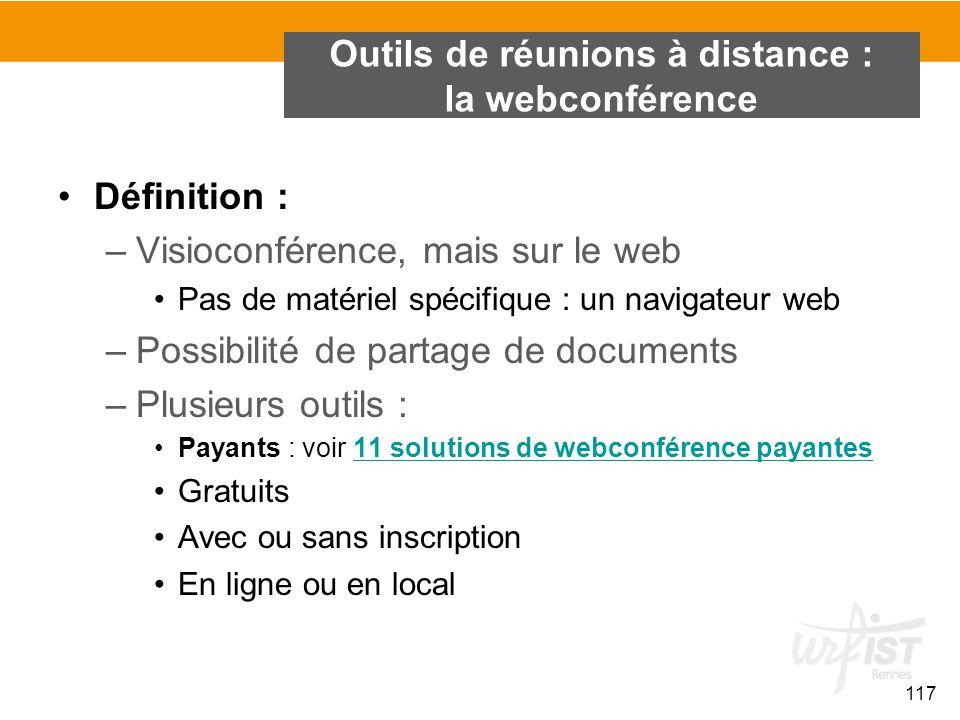 117 Outils de réunions à distance : la webconférence Définition : –Visioconférence, mais sur le web Pas de matériel spécifique : un navigateur web –Po
