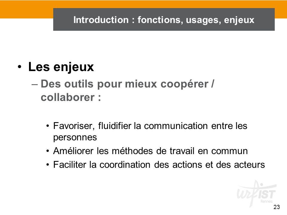 23 Introduction : fonctions, usages, enjeux Les enjeux –Des outils pour mieux coopérer / collaborer : Favoriser, fluidifier la communication entre les