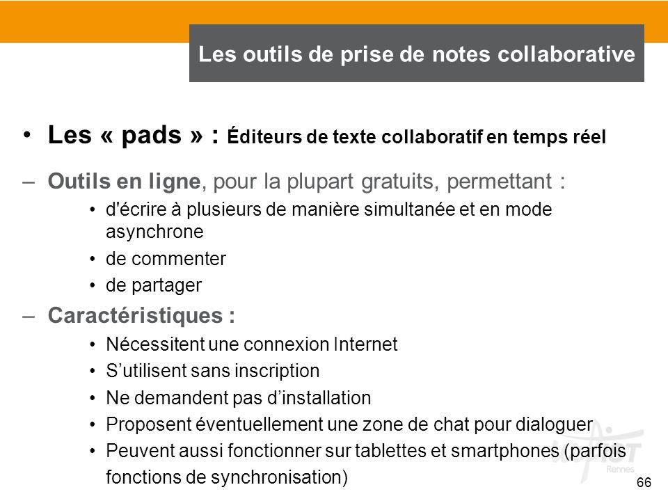66 Les « pads » : Éditeurs de texte collaboratif en temps réel –Outils en ligne, pour la plupart gratuits, permettant : d'écrire à plusieurs de manièr