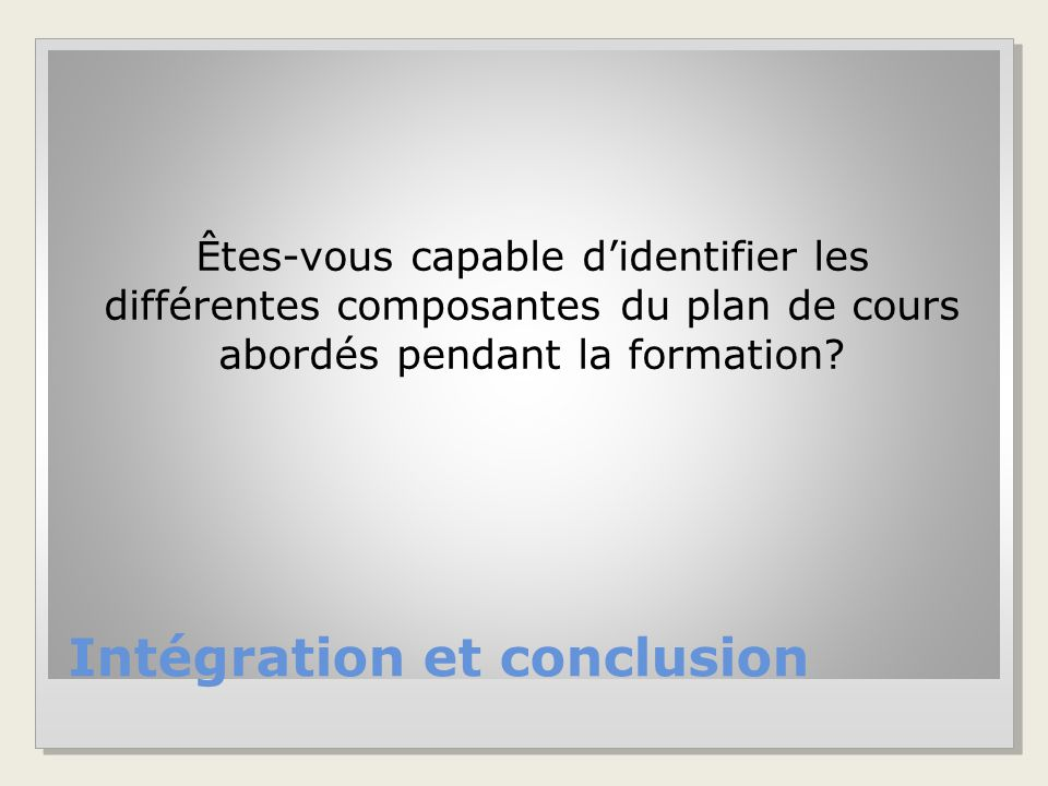 Intégration et conclusion Êtes-vous capable d'identifier les différentes composantes du plan de cours abordés pendant la formation