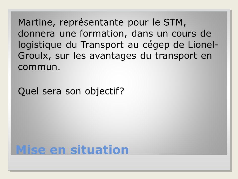 Mise en situation Martine, représentante pour le STM, donnera une formation, dans un cours de logistique du Transport au cégep de Lionel- Groulx, sur les avantages du transport en commun.