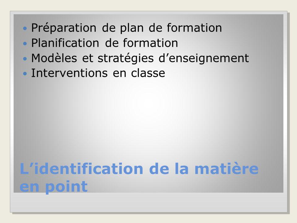 L'identification de la matière en point Préparation de plan de formation Planification de formation Modèles et stratégies d'enseignement Interventions en classe