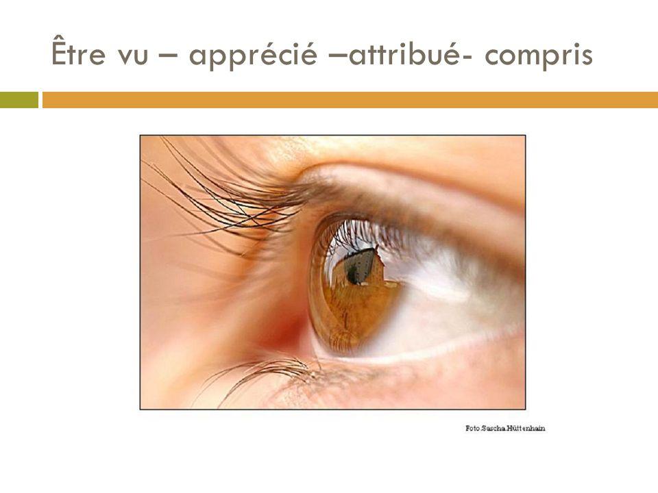 Être vu – apprécié –attribué- compris