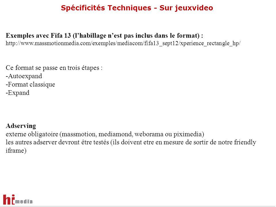 Spécificités Techniques - Sur jeuxvideo Exemples avec Fifa 13 (l'habillage n'est pas inclus dans le format) : http://www.massmotionmedia.com/exemples/mediacom/fifa13_sept12/xperience_rectangle_hp/ Ce format se passe en trois étapes : -Autoexpand -Format classique -Expand Adserving externe obligatoire (massmotion, mediamond, weborama ou piximedia) les autres adserver devront être testés (ils doivent etre en mesure de sortir de notre friendly iframe)