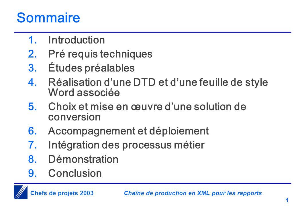 Chaîne de production en XML pour les rapports 1 Chefs de projets 2003 Sommaire 1.Introduction 2.Pré requis techniques 3.Études préalables 4.Réalisation d'une DTD et d'une feuille de style Word associée 5.Choix et mise en œuvre d'une solution de conversion 6.Accompagnement et déploiement 7.Intégration des processus métier 8.Démonstration 9.Conclusion