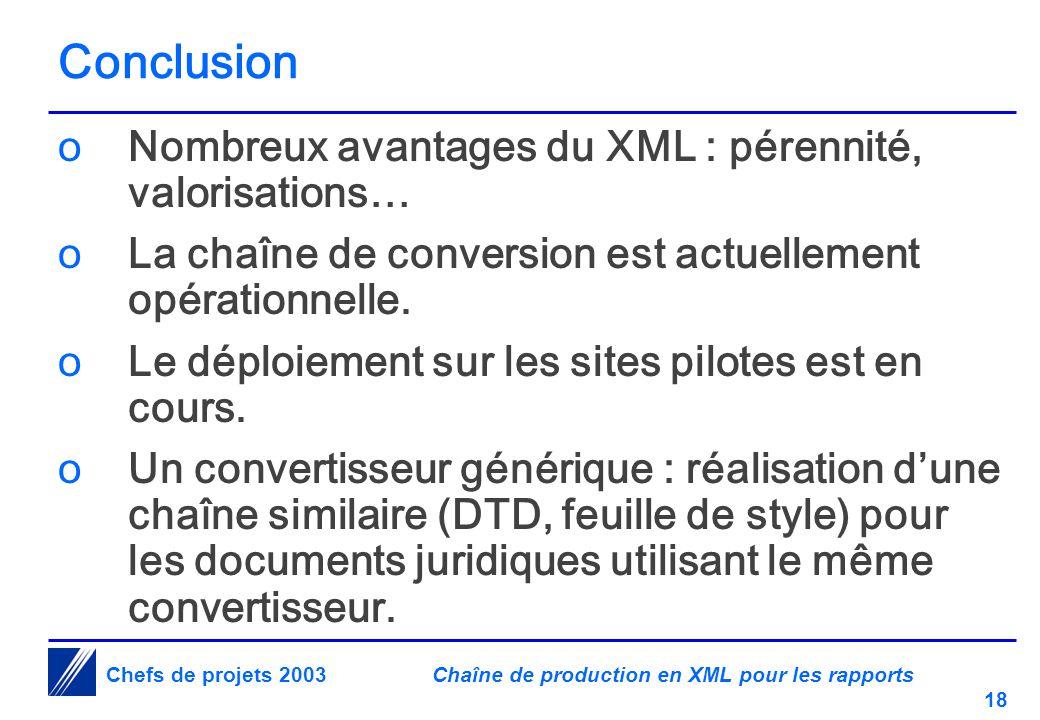 Chaîne de production en XML pour les rapports 18 Chefs de projets 2003 Conclusion oNombreux avantages du XML : pérennité, valorisations… oLa chaîne de conversion est actuellement opérationnelle.