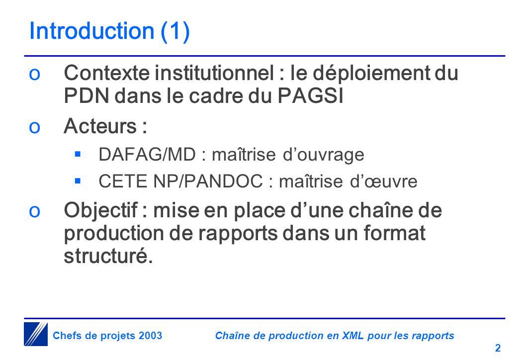 Chaîne de production en XML pour les rapports 2 Chefs de projets 2003 Introduction (1) oContexte institutionnel : le déploiement du PDN dans le cadre du PAGSI oActeurs :  DAFAG/MD : maîtrise d'ouvrage  CETE NP/PANDOC : maîtrise d'œuvre oObjectif : mise en place d'une chaîne de production de rapports dans un format structuré.