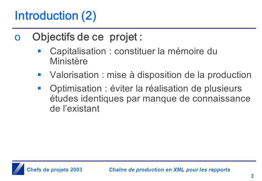 Chaîne de production en XML pour les rapports 3 Chefs de projets 2003 Introduction (2) oObjectifs de ce projet :  Capitalisation : constituer la mémoire du Ministère  Valorisation : mise à disposition de la production  Optimisation : éviter la réalisation de plusieurs études identiques par manque de connaissance de l'existant