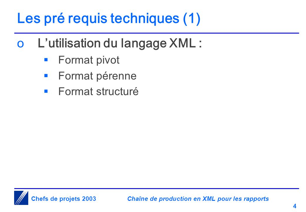 Chaîne de production en XML pour les rapports 4 Chefs de projets 2003 Les pré requis techniques (1) oL'utilisation du langage XML :  Format pivot  Format pérenne  Format structuré