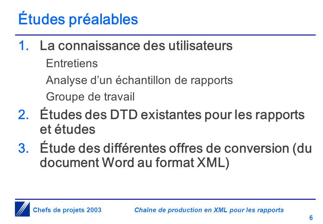 Chaîne de production en XML pour les rapports 6 Chefs de projets 2003 Études préalables 1.La connaissance des utilisateurs Entretiens Analyse d'un échantillon de rapports Groupe de travail 2.Études des DTD existantes pour les rapports et études 3.Étude des différentes offres de conversion (du document Word au format XML)