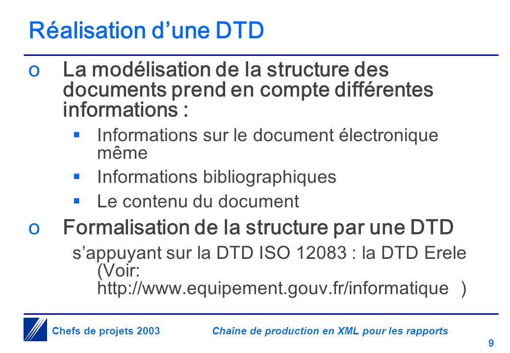 Chaîne de production en XML pour les rapports 9 Chefs de projets 2003 Réalisation d'une DTD oLa modélisation de la structure des documents prend en compte différentes informations :  Informations sur le document électronique même  Informations bibliographiques  Le contenu du document oFormalisation de la structure par une DTD s'appuyant sur la DTD ISO 12083 : la DTD Erele (Voir: http://www.equipement.gouv.fr/informatique )