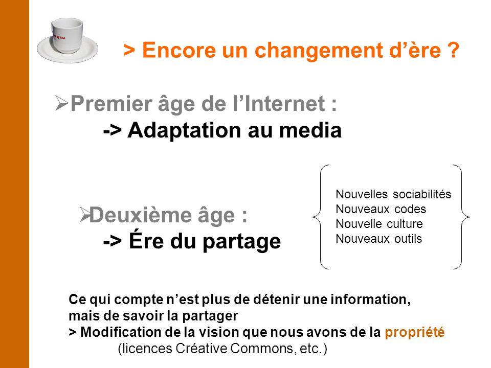  Premier âge de l'Internet : -> Adaptation au media  Deuxième âge : -> Ére du partage Ce qui compte n'est plus de détenir une information, mais de s