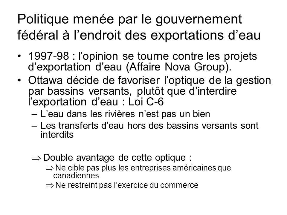 Politique menée par le gouvernement fédéral… Ottawa obtient un moratoire des projets d'exportation des provinces Ottawa en appelle à la CMI : dans son rapport final (2000), celle-ci appelle à une interdiction des exportations des eaux frontalières, sauf si l'entrepreneur (charge de la preuve) peut démontrer –qu'il n'y a pas d'impact environnemental –qu'il n'y a pas d'alternative à cette importation d'eau (économies d'eau, dessalement, règlements…) La loi C-6 est votée en décembre 2002