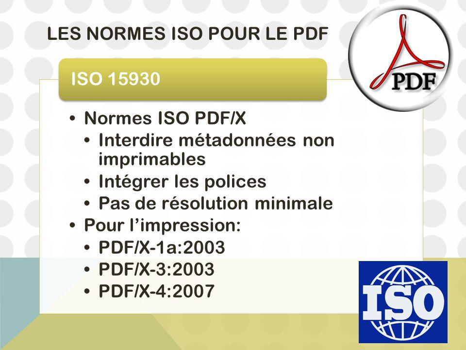 LES NORMES ISO POUR LE PDF Normes ISO PDF/X Interdire métadonnées non imprimables Intégrer les polices Pas de résolution minimale Pour l'impression: P