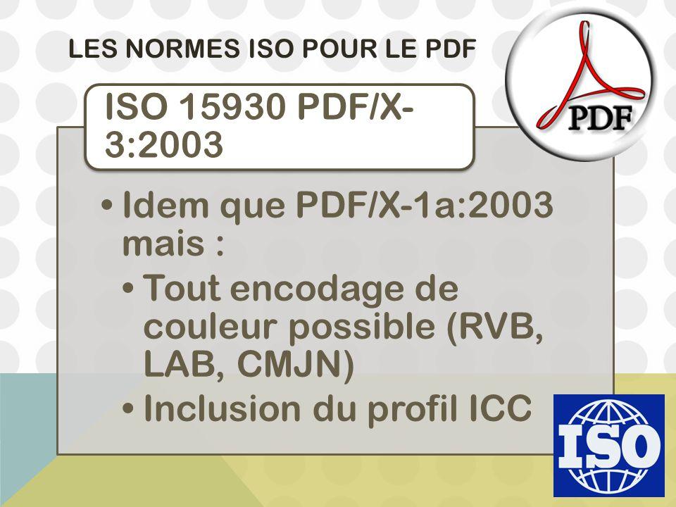 LES NORMES ISO POUR LE PDF Idem que PDF/X-1a:2003 mais : Tout encodage de couleur possible (RVB, LAB, CMJN) Inclusion du profil ICC ISO 15930 PDF/X- 3