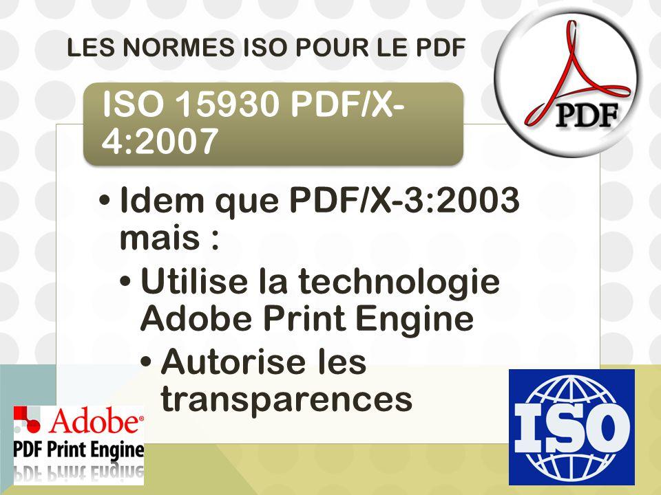 LES NORMES ISO POUR LE PDF Idem que PDF/X-3:2003 mais : Utilise la technologie Adobe Print Engine Autorise les transparences ISO 15930 PDF/X- 4:2007