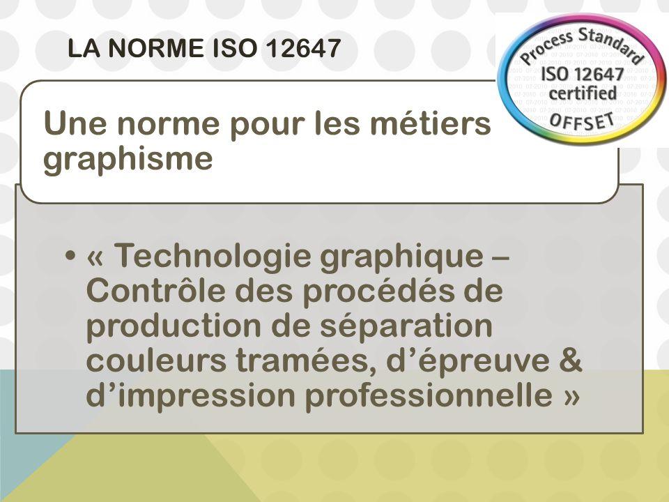 LA NORME ISO 12647 « Technologie graphique – Contrôle des procédés de production de séparation couleurs tramées, d'épreuve & d'impression professionne