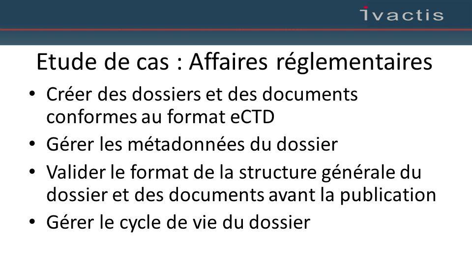 Etude de cas : Affaires réglementaires Créer des dossiers et des documents conformes au format eCTD Gérer les métadonnées du dossier Valider le format