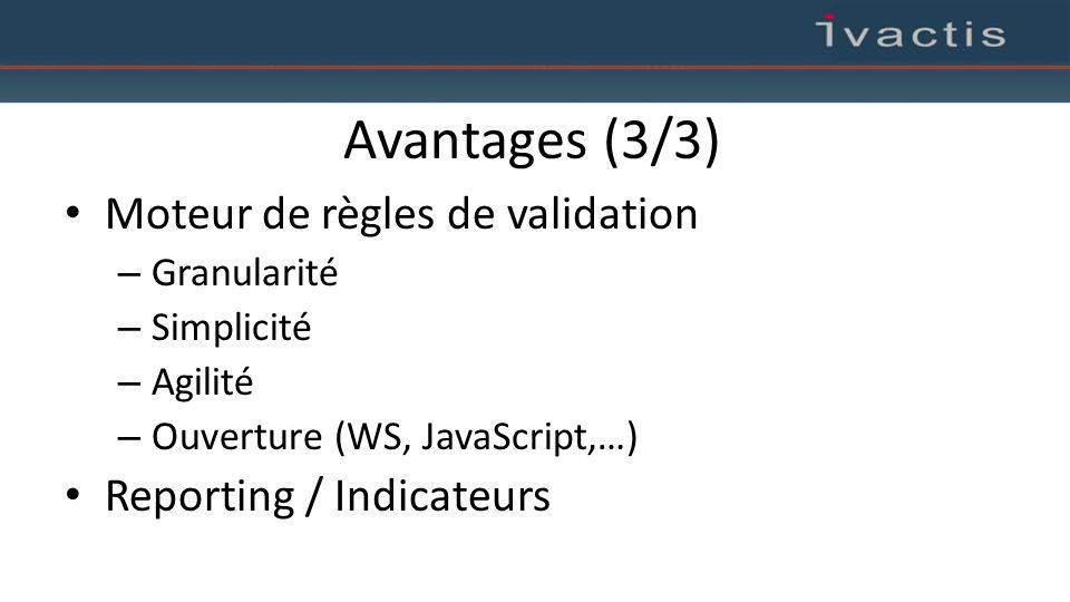 Avantages (3/3) Moteur de règles de validation – Granularité – Simplicité – Agilité – Ouverture (WS, JavaScript,…) Reporting / Indicateurs