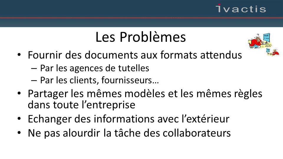 Les Problèmes Fournir des documents aux formats attendus – Par les agences de tutelles – Par les clients, fournisseurs… Partager les mêmes modèles et