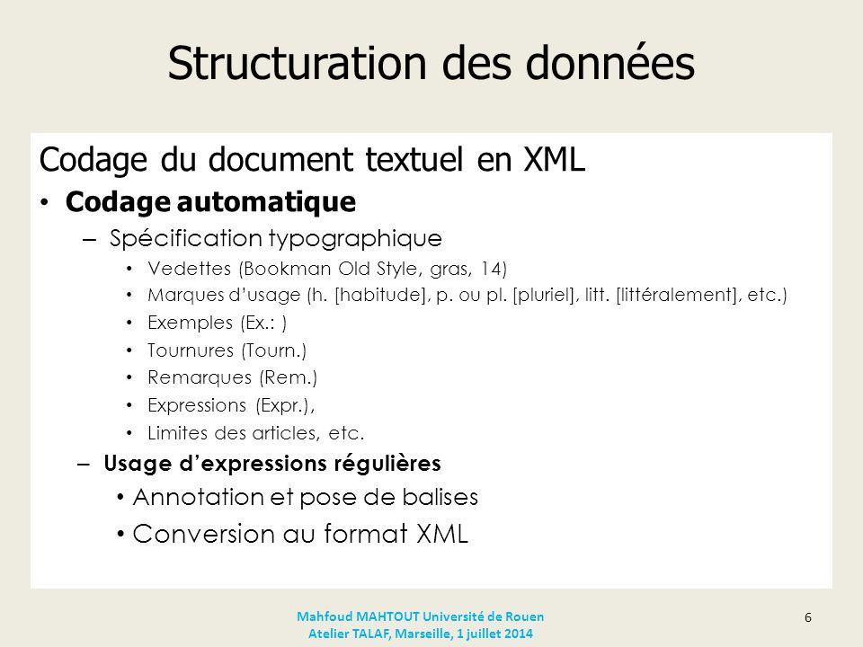 Structuration des données Codage semi-automatique Utilisation d'un éditeur XML (Adobe FrameMaker) Compléter le fichier XML issu du premier traitement Insérer des balises et marqueurs aux endroits voulus Balisage des éléments restants Blocs sémantiques Indicateurs sémantiques Contexte d'usage Vérification et validation du document XML 7 Mahfoud MAHTOUT Université de Rouen Atelier TALAF, Marseille, 1 juillet 2014