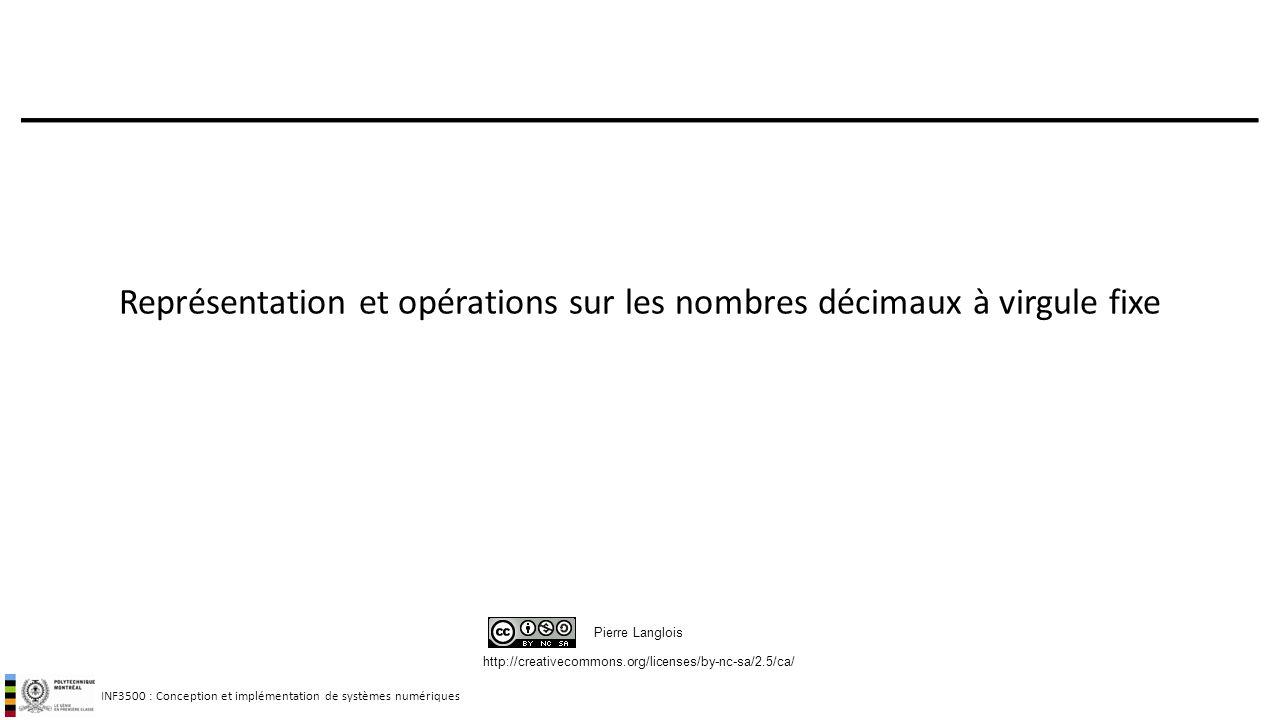 INF3500 : Conception et implémentation de systèmes numériques http://creativecommons.org/licenses/by-nc-sa/2.5/ca/ Pierre Langlois Représentation et opérations sur les nombres décimaux à virgule fixe