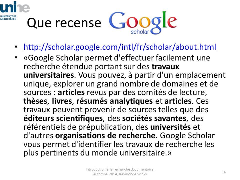 Que recense http://scholar.google.com/intl/fr/scholar/about.html «Google Scholar permet d'effectuer facilement une recherche étendue portant sur des t