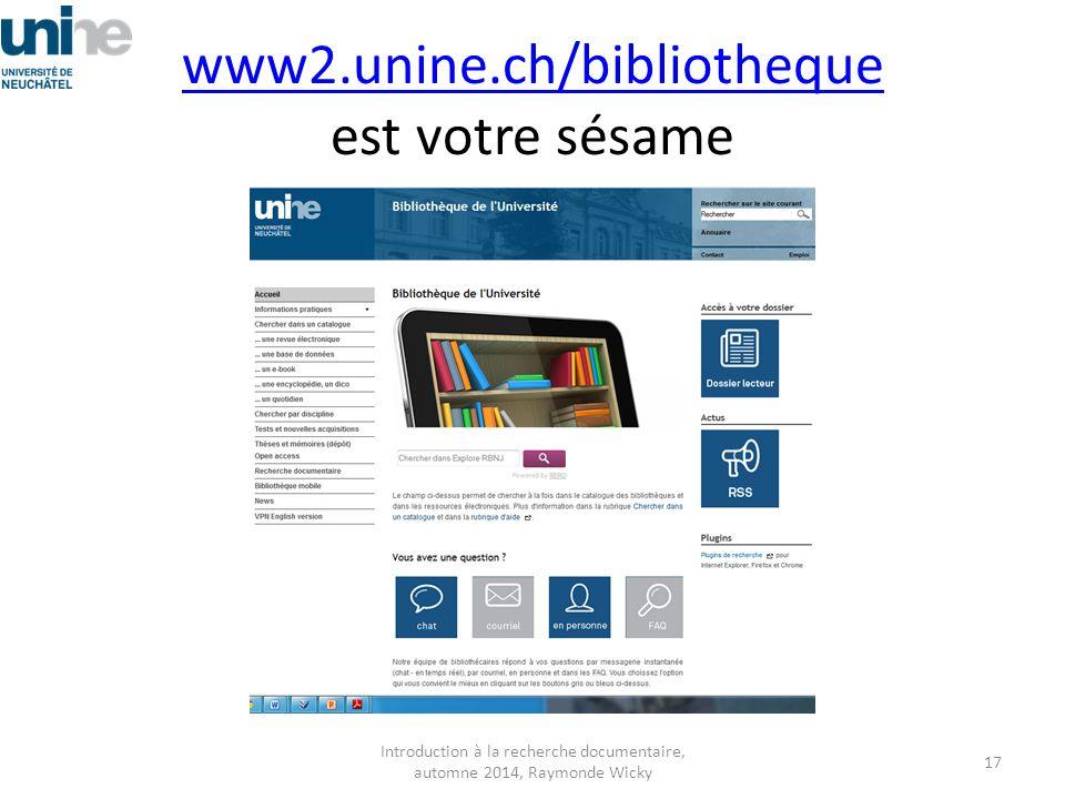 www2.unine.ch/bibliotheque www2.unine.ch/bibliotheque est votre sésame Introduction à la recherche documentaire, automne 2014, Raymonde Wicky 17