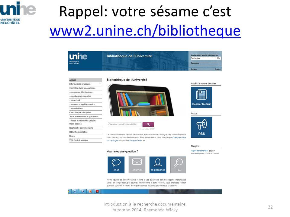 Rappel: votre sésame c'est www2.unine.ch/bibliotheque www2.unine.ch/bibliotheque Introduction à la recherche documentaire, automne 2014, Raymonde Wick