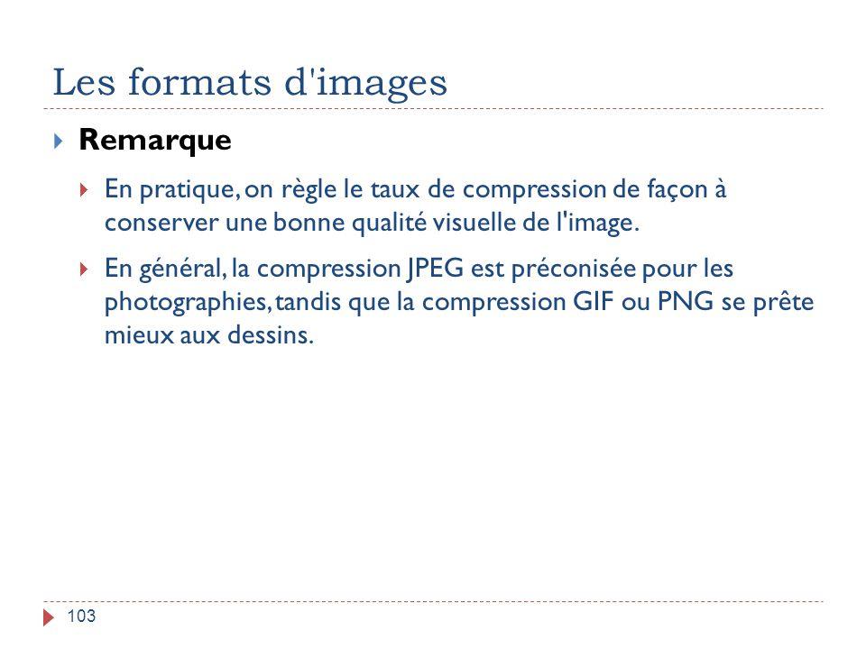 Les formats d'images 103  Remarque  En pratique, on règle le taux de compression de façon à conserver une bonne qualité visuelle de l'image.  En gé