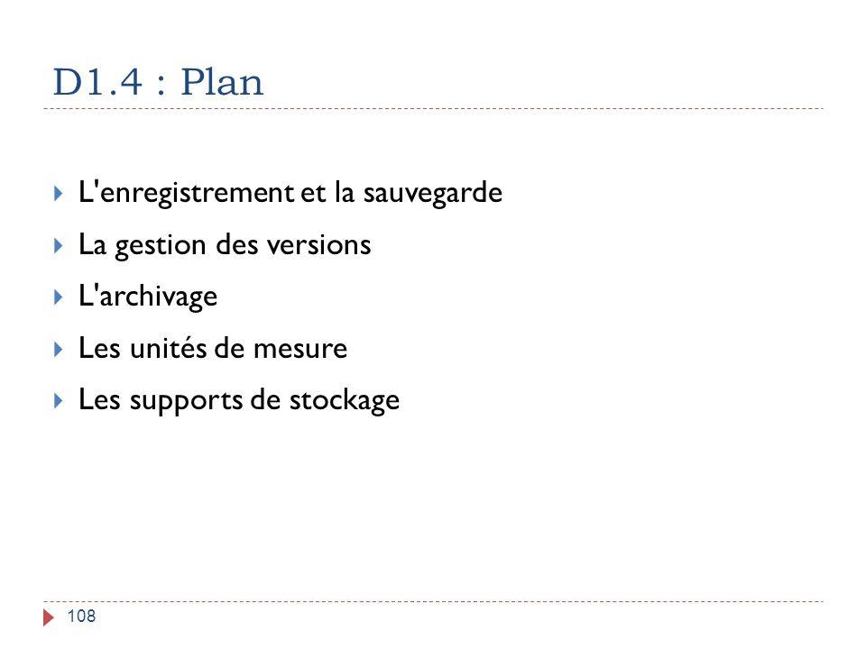 D1.4 : Plan 108  L'enregistrement et la sauvegarde  La gestion des versions  L'archivage  Les unités de mesure  Les supports de stockage