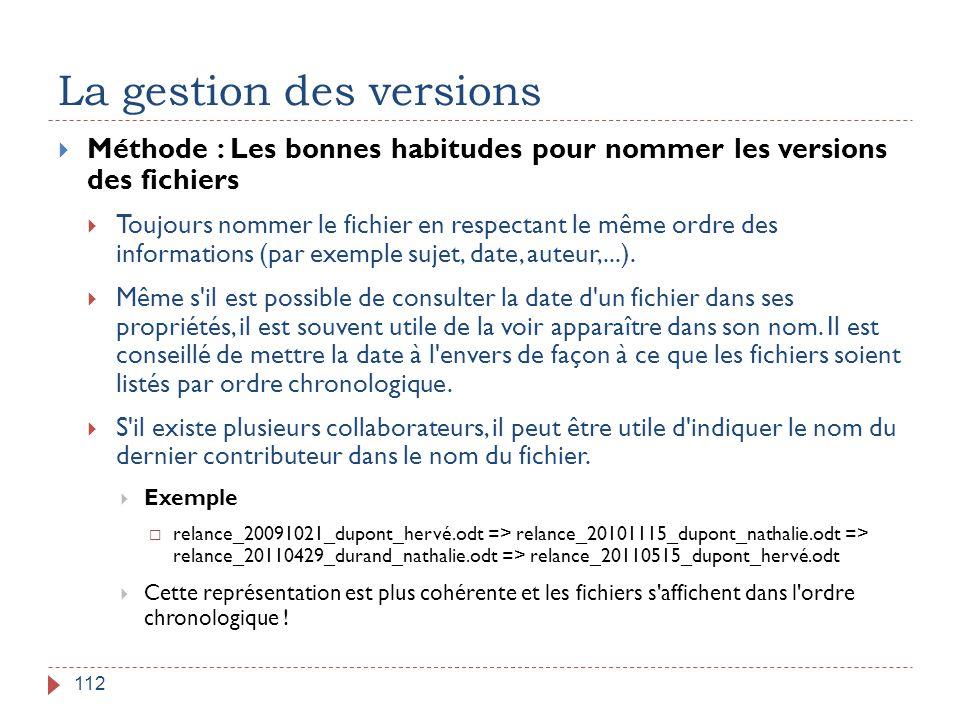 La gestion des versions 112  Méthode : Les bonnes habitudes pour nommer les versions des fichiers  Toujours nommer le fichier en respectant le même