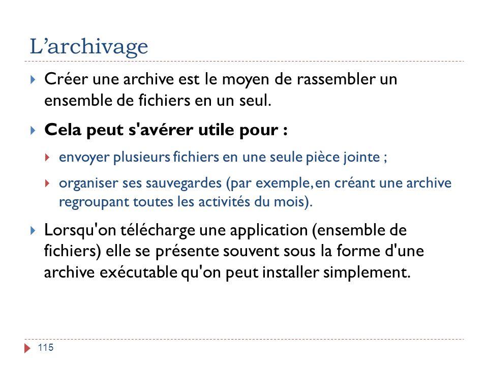 L'archivage 115  Créer une archive est le moyen de rassembler un ensemble de fichiers en un seul.  Cela peut s'avérer utile pour :  envoyer plusieu
