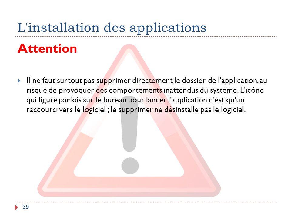 L'installation des applications 39 Attention  Il ne faut surtout pas supprimer directement le dossier de l'application, au risque de provoquer des co