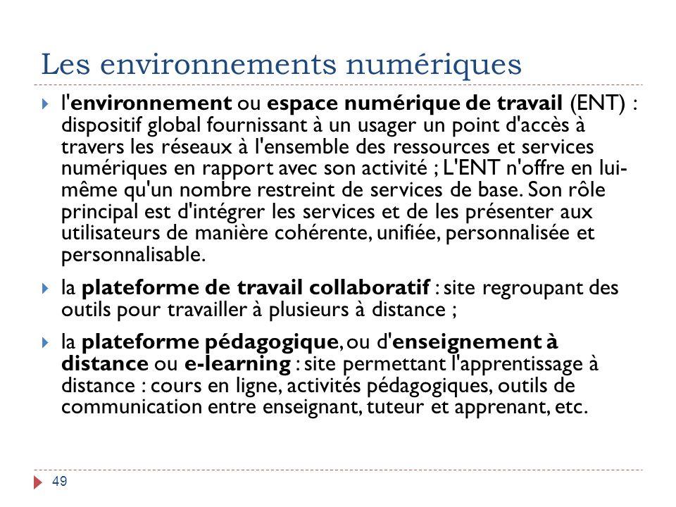 Les environnements numériques 49  l'environnement ou espace numérique de travail (ENT) : dispositif global fournissant à un usager un point d'accès à