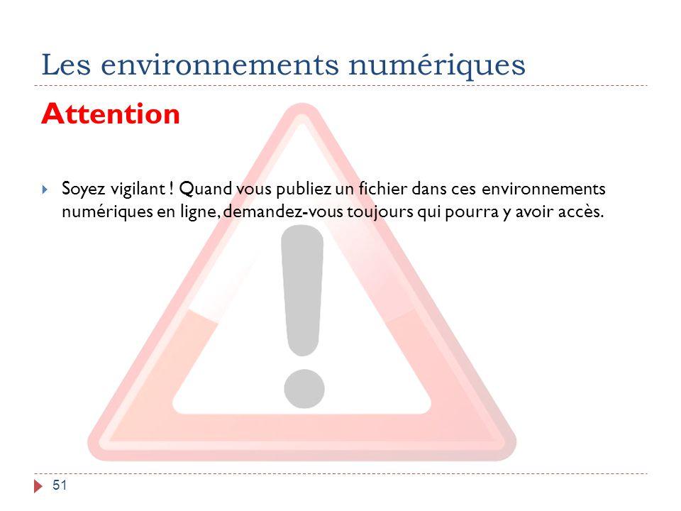 Les environnements numériques 51 Attention  Soyez vigilant ! Quand vous publiez un fichier dans ces environnements numériques en ligne, demandez-vous