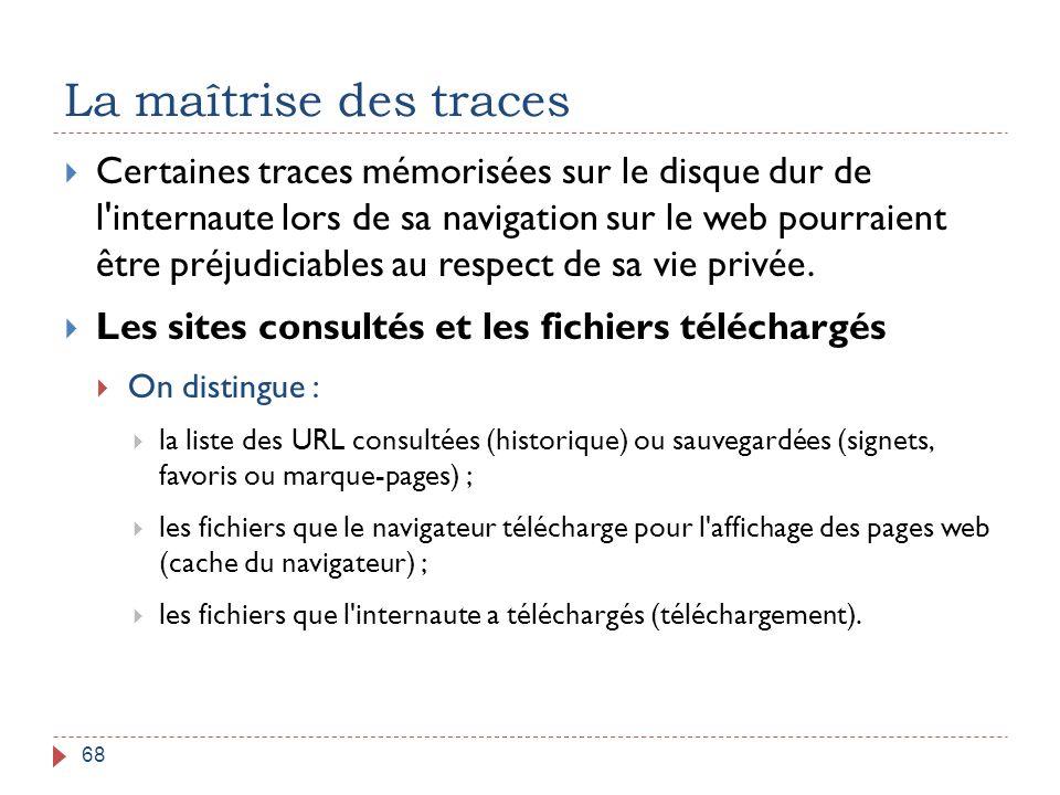 La maîtrise des traces 68  Certaines traces mémorisées sur le disque dur de l'internaute lors de sa navigation sur le web pourraient être préjudiciab