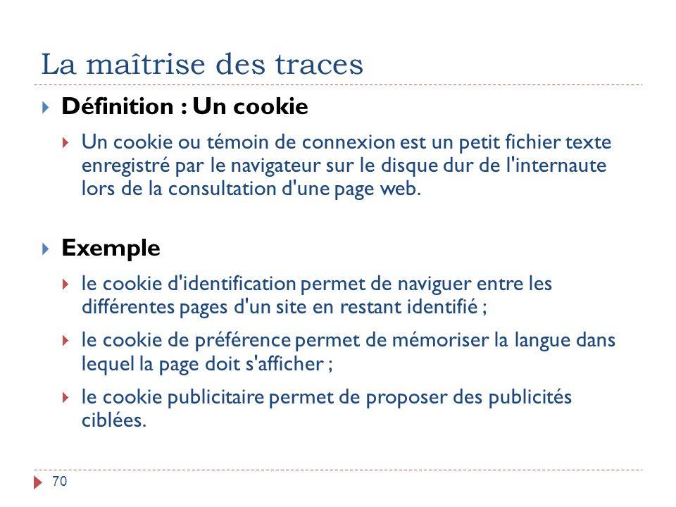 La maîtrise des traces 70  Définition : Un cookie  Un cookie ou témoin de connexion est un petit fichier texte enregistré par le navigateur sur le d