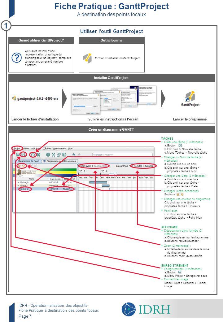 IDRH - Opérationnalisation des objectifs Fiche Pratique à destination des points focaux Page 7 Fiche Pratique : GanttProject A destination des points focaux Utiliser l'outil GanttProject Créer un diagramme GANTT Installer GanttProject Vous avez besoin d'une représentation graphique du planning pour un objectif complexe comportant un grand nombre d'actions Quand utiliser GanttProject .