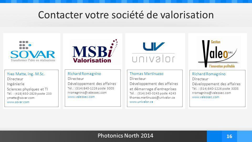 16 Contacter votre société de valorisation Photonics North 2014 Yves Matte, ing. M.Sc. Directeur Ingénierie Sciences physiques et TI Tél. : (418) 650-