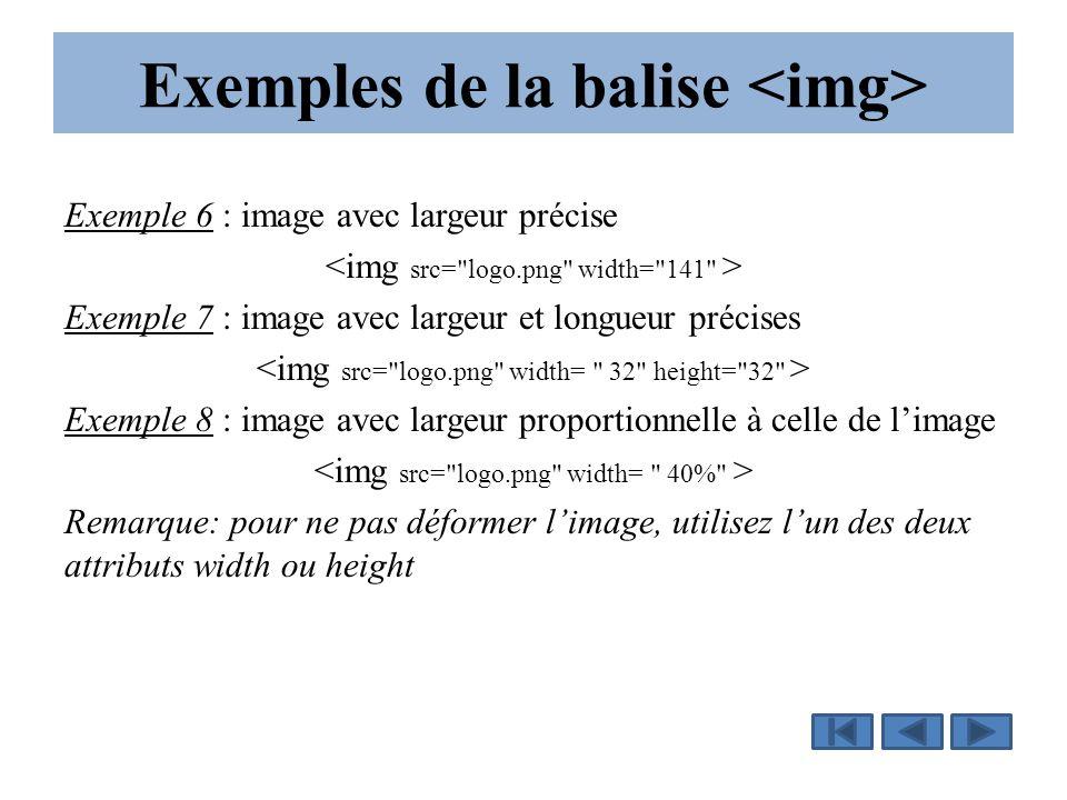 Exemples de la balise Exemple 6 : image avec largeur précise Exemple 7 : image avec largeur et longueur précises Exemple 8 : image avec largeur proportionnelle à celle de l'image Remarque: pour ne pas déformer l'image, utilisez l'un des deux attributs width ou height
