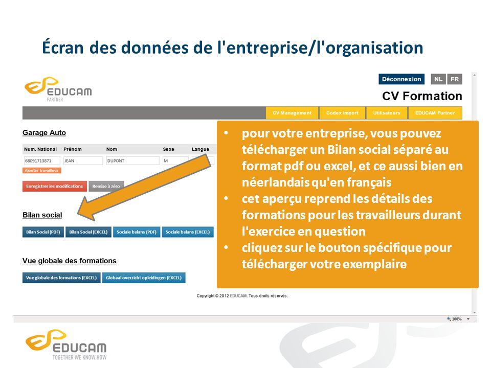Écran des données de l entreprise/l organisation pour votre entreprise, vous pouvez télécharger un Bilan social séparé au format pdf ou excel, et ce aussi bien en néerlandais qu en français cet aperçu reprend les détails des formations pour les travailleurs durant l exercice en question cliquez sur le bouton spécifique pour télécharger votre exemplaire
