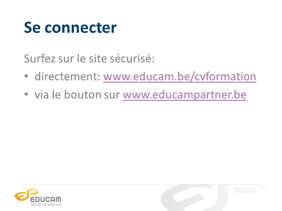 Se connecter Surfez sur le site sécurisé: directement: www.educam.be/cvformationwww.educam.be/cvformation via le bouton sur www.educampartner.bewww.educampartner.be