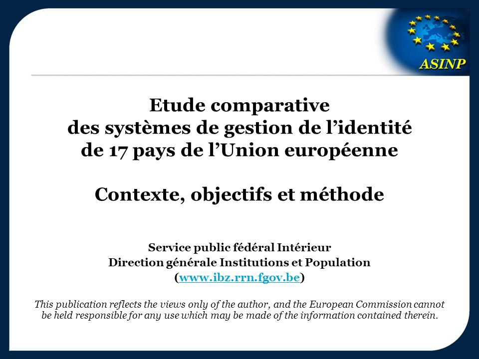 Etude comparative des systèmes de gestion de l'identité de 17 pays de l'Union européenne Contexte, objectifs et méthode Service public fédéral Intérieur Direction générale Institutions et Population (www.ibz.rrn.fgov.be)www.ibz.rrn.fgov.be This publication reflects the views only of the author, and the European Commission cannot be held responsible for any use which may be made of the information contained therein.