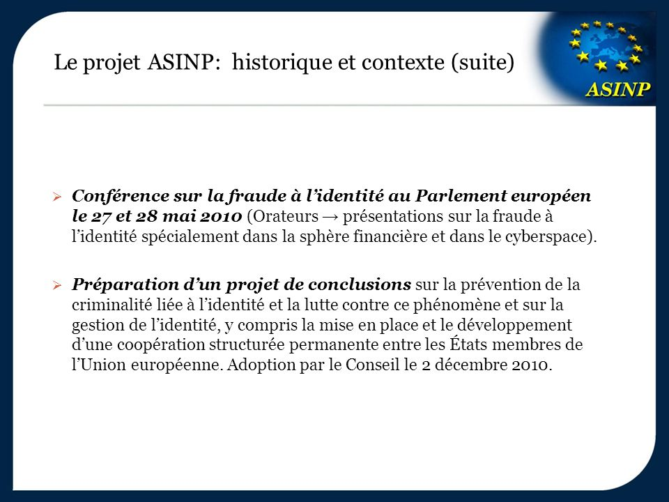 Le projet ASINP: historique et contexte (suite)  Conférence sur la fraude à l'identité au Parlement européen le 27 et 28 mai 2010 (Orateurs → présentations sur la fraude à l'identité spécialement dans la sphère financière et dans le cyberspace).