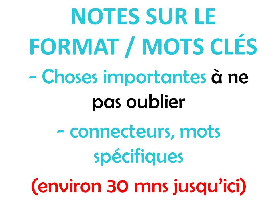 NOTES SUR LE FORMAT / MOTS CLÉS - Choses importantes à ne pas oublier - connecteurs, mots spécifiques (environ 30 mns jusqu'ici)