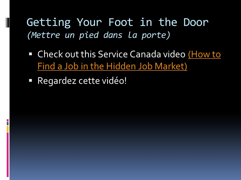 Getting Your Foot in the Door (Mettre un pied dans la porte)  Check out this Service Canada video (How to Find a Job in the Hidden Job Market)(How to Find a Job in the Hidden Job Market)  Regardez cette vidéo!