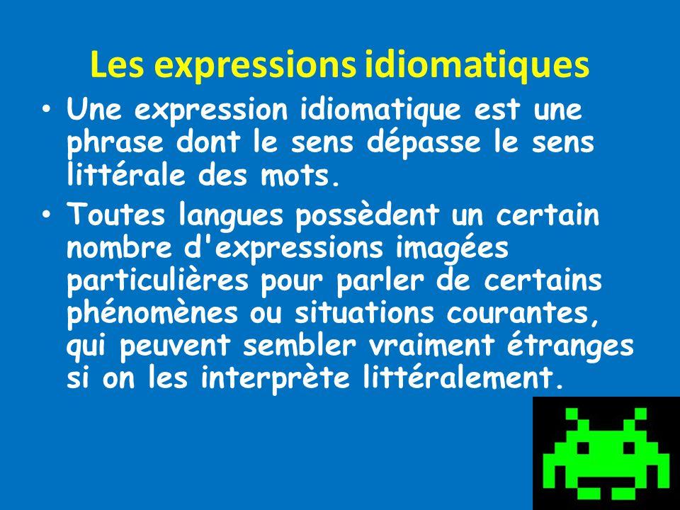 Les expressions idiomatiques Une expression idiomatique est une phrase dont le sens dépasse le sens littérale des mots. Toutes langues possèdent un ce